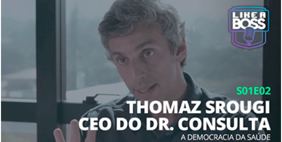 Like a Boss – Thomaz Srougi, CEO do dr. consulta. A democracia da saúde.
